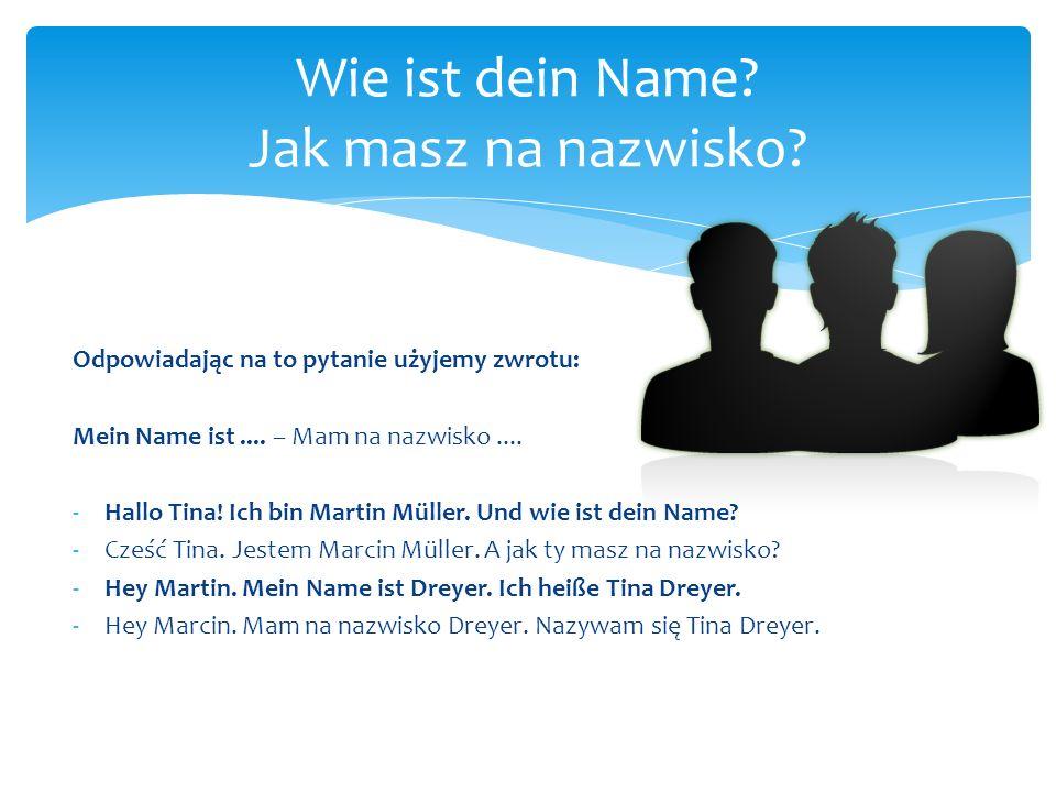 Odpowiadając na to pytanie użyjemy zwrotu: Mein Name ist.... – Mam na nazwisko.... -Hallo Tina! Ich bin Martin Müller. Und wie ist dein Name? -Cześć T