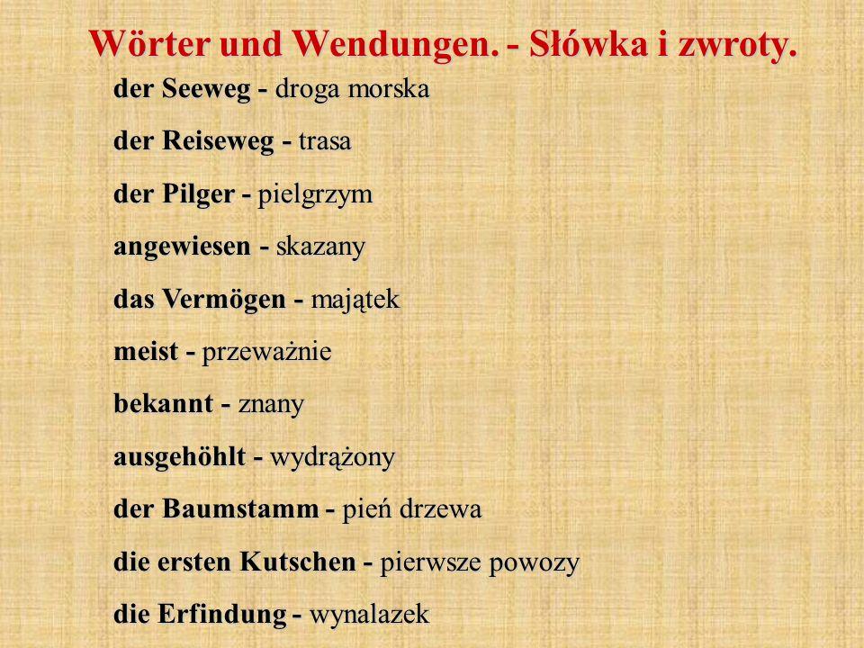 der Seeweg - droga morska der Reiseweg - trasa der Pilger - pielgrzym angewiesen - skazany das Vermögen - majątek meist - przeważnie bekannt - znany ausgehöhlt - wydrążony der Baumstamm - pień drzewa die ersten Kutschen - pierwsze powozy die Erfindung - wynalazek Wörter und Wendungen.