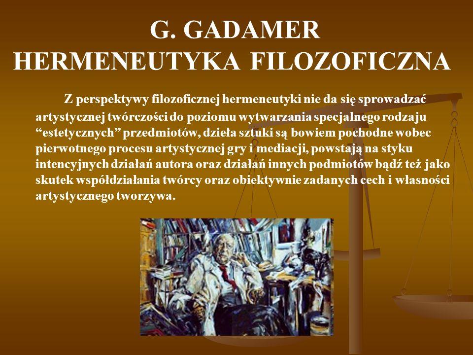 G. GADAMER HERMENEUTYKA FILOZOFICZNA Z perspektywy filozoficznej hermeneutyki nie da się sprowadzać artystycznej twórczości do poziomu wytwarzania spe