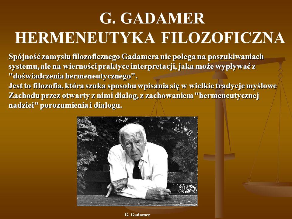 G. GADAMER HERMENEUTYKA FILOZOFICZNA Spójność zamysłu filozoficznego Gadamera nie polega na poszukiwaniach systemu, ale na wierności praktyce interpre