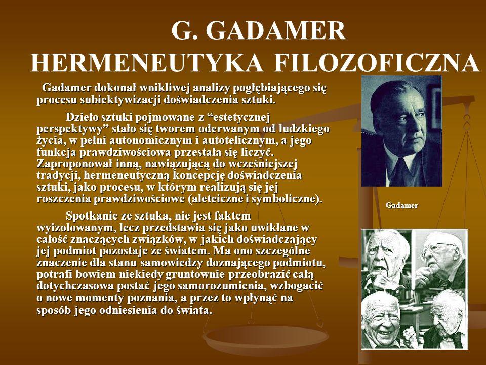 G. GADAMER HERMENEUTYKA FILOZOFICZNA Gadamer dokonał wnikliwej analizy pogłębiającego się procesu subiektywizacji doświadczenia sztuki. Dzieło sztuki