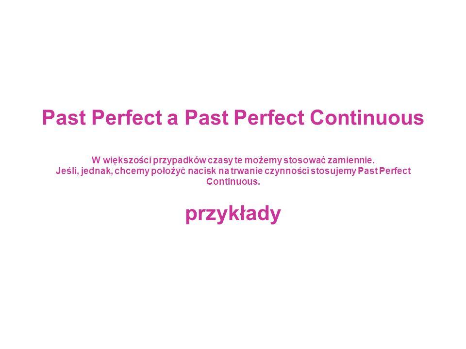 Past Perfect a Past Perfect Continuous W większości przypadków czasy te możemy stosować zamiennie.