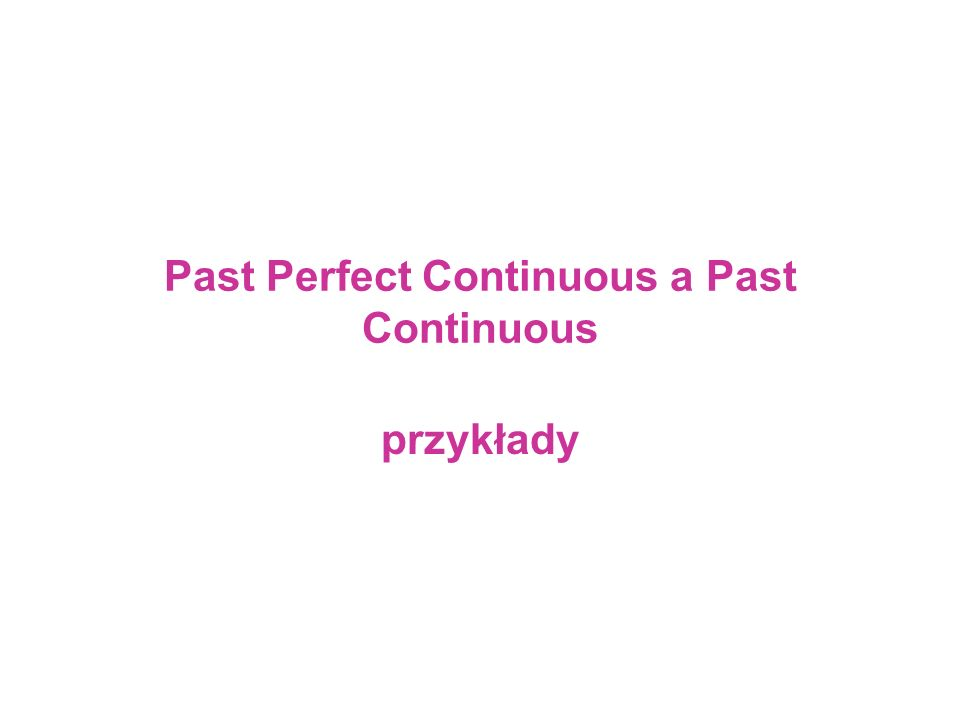 Past Perfect Continuous a Past Continuous przykłady