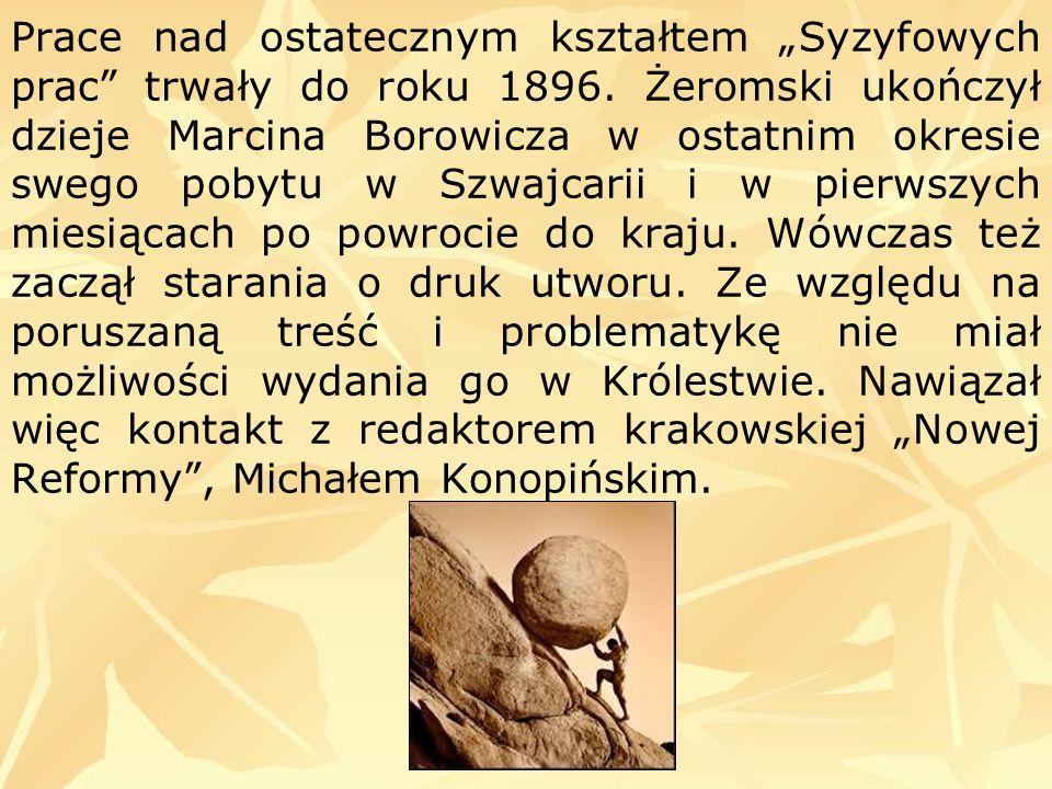 Prace nad ostatecznym kształtem Syzyfowych prac trwały do roku 1896. Żeromski ukończył dzieje Marcina Borowicza w ostatnim okresie swego pobytu w Szwa