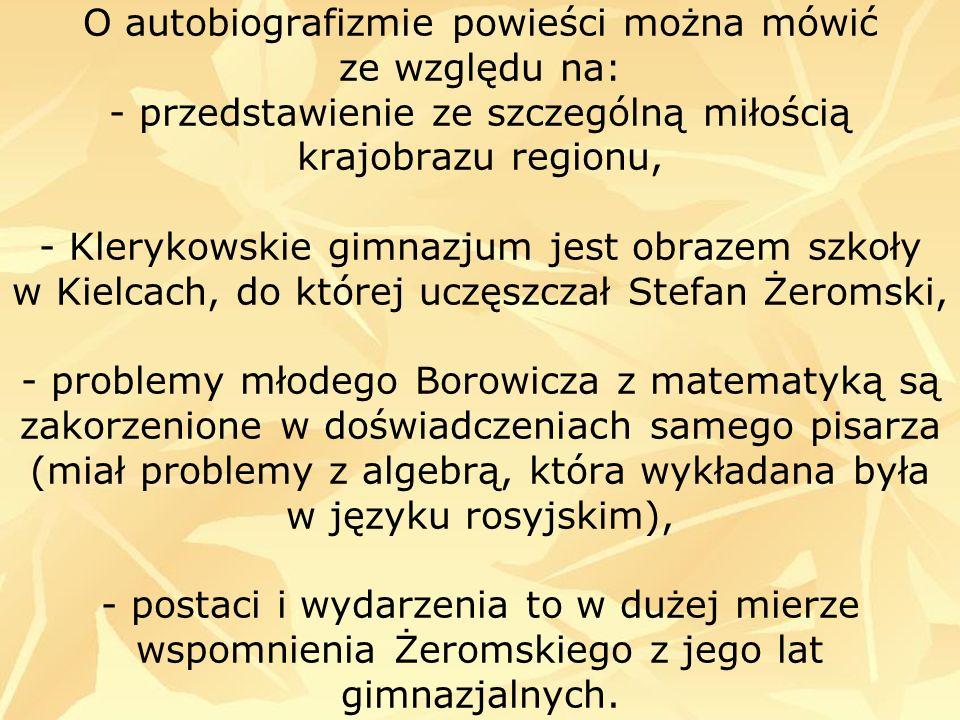 O autobiografizmie powieści można mówić ze względu na: - przedstawienie ze szczególną miłością krajobrazu regionu, - Klerykowskie gimnazjum jest obrazem szkoły w Kielcach, do której uczęszczał Stefan Żeromski, - problemy młodego Borowicza z matematyką są zakorzenione w doświadczeniach samego pisarza (miał problemy z algebrą, która wykładana była w języku rosyjskim), - postaci i wydarzenia to w dużej mierze wspomnienia Żeromskiego z jego lat gimnazjalnych.
