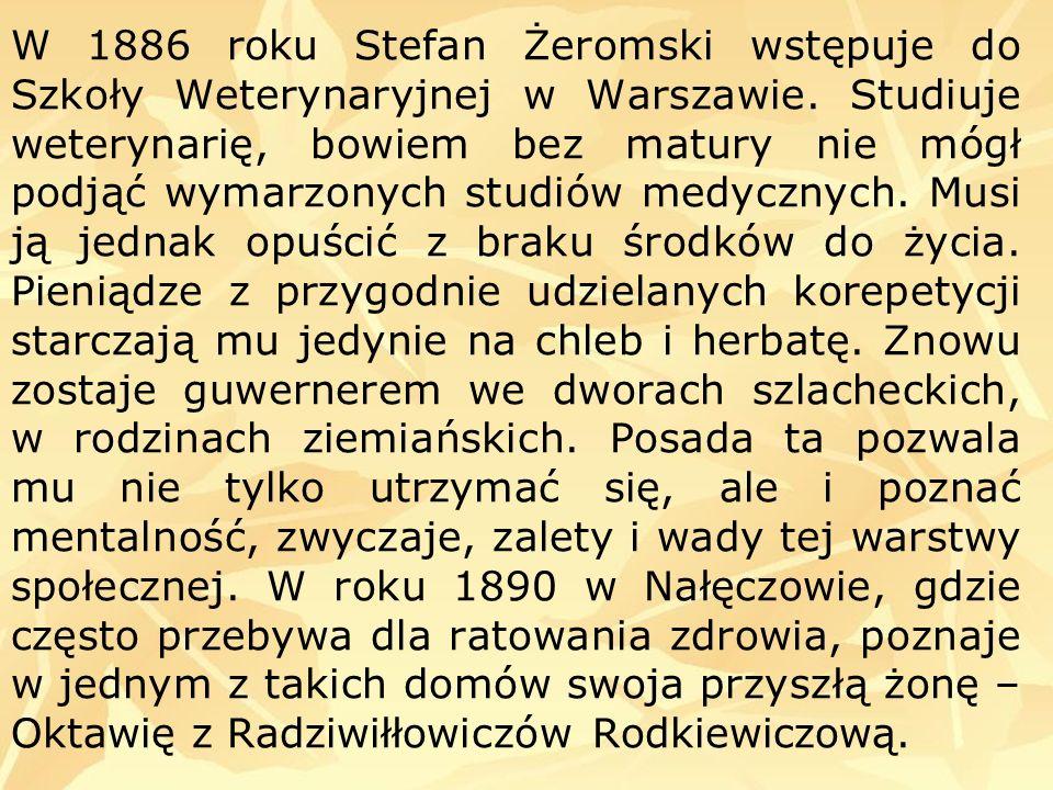 W 1886 roku Stefan Żeromski wstępuje do Szkoły Weterynaryjnej w Warszawie. Studiuje weterynarię, bowiem bez matury nie mógł podjąć wymarzonych studiów