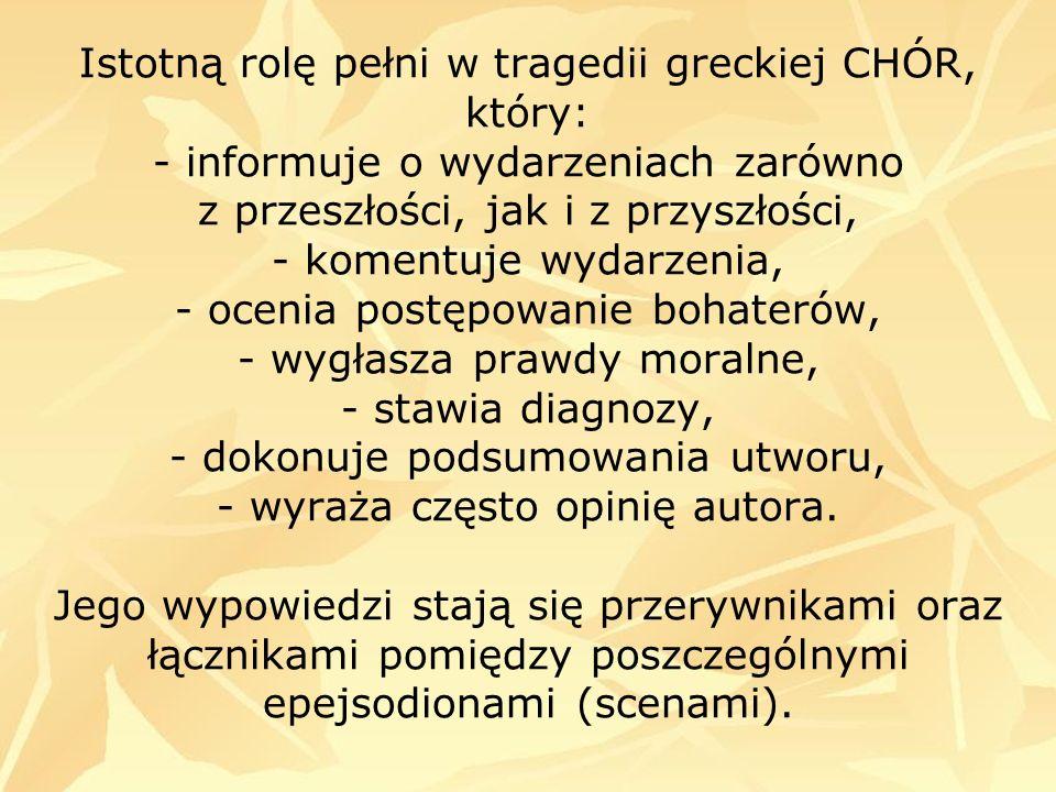 Istotną rolę pełni w tragedii greckiej CHÓR, który: - informuje o wydarzeniach zarówno z przeszłości, jak i z przyszłości, - komentuje wydarzenia, - o