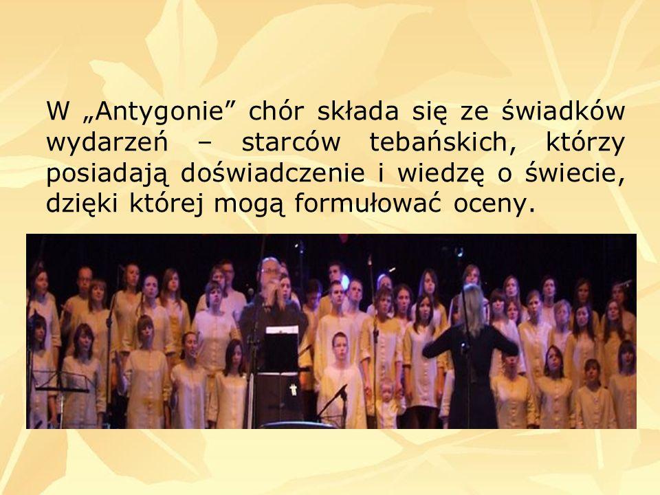 W Antygonie chór składa się ze świadków wydarzeń – starców tebańskich, którzy posiadają doświadczenie i wiedzę o świecie, dzięki której mogą formułowa