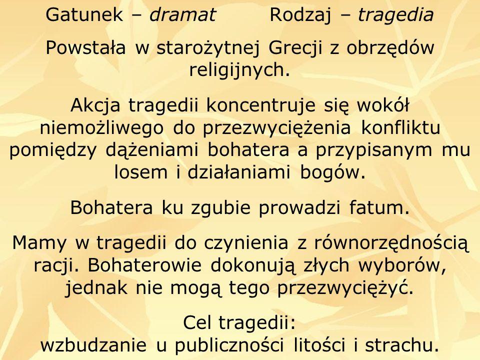 Gatunek – dramat Rodzaj – tragedia Powstała w starożytnej Grecji z obrzędów religijnych. Akcja tragedii koncentruje się wokół niemożliwego do przezwyc