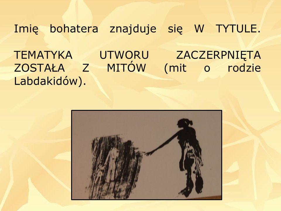 Imię bohatera znajduje się W TYTULE. TEMATYKA UTWORU ZACZERPNIĘTA ZOSTAŁA Z MITÓW (mit o rodzie Labdakidów).