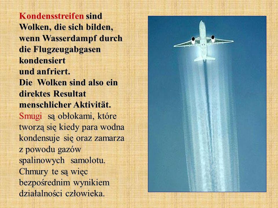 Kondensstreifen sind Wolken, die sich bilden, wenn Wasserdampf durch die Flugzeugabgasen kondensiert und anfriert. Die Wolken sind also ein direktes R