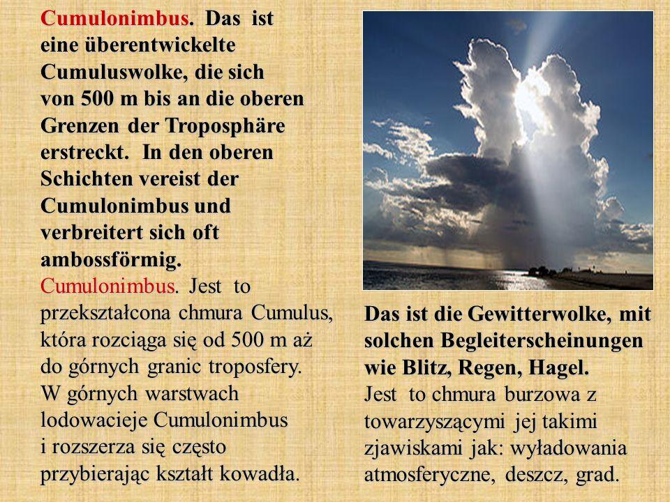 Cumulonimbus. Das ist eine überentwickelte Cumuluswolke, die sich von 500 m bis an die oberen Grenzen der Troposphäre erstreckt. In den oberen Schicht