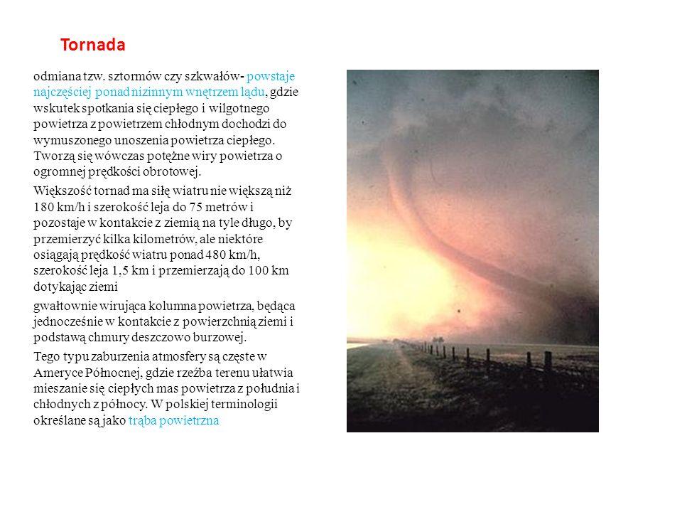 Tornada odmiana tzw. sztormów czy szkwałów- powstaje najczęściej ponad nizinnym wnętrzem lądu, gdzie wskutek spotkania się ciepłego i wilgotnego powie