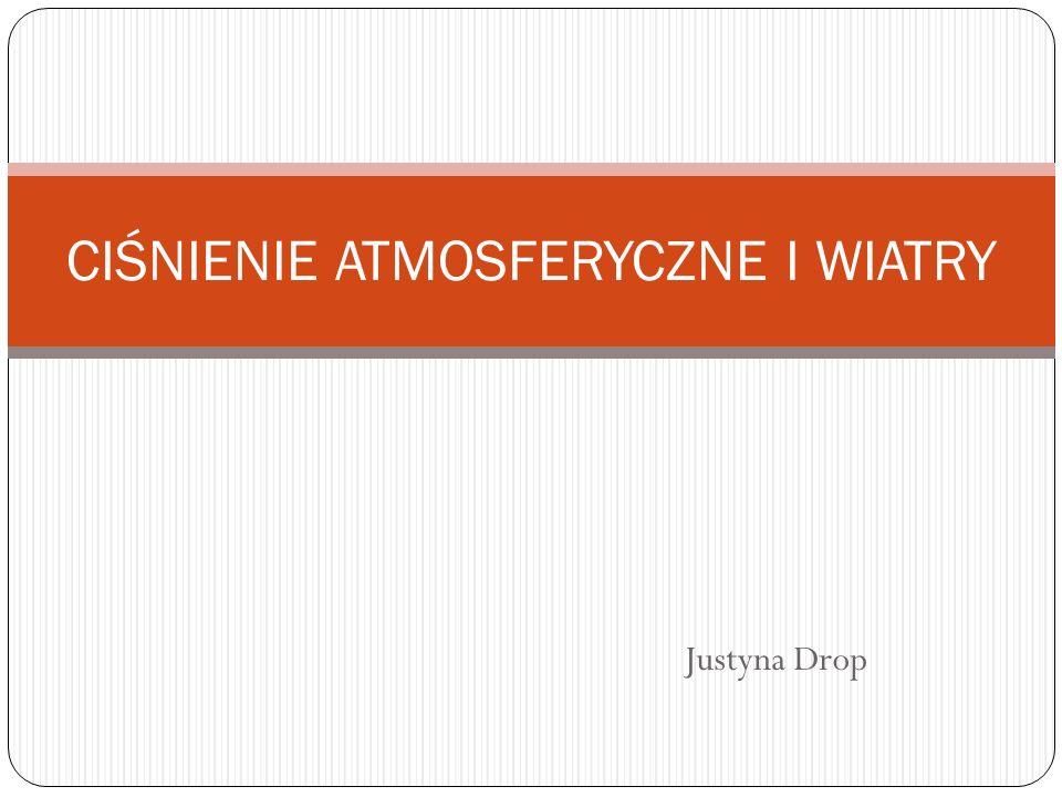 Justyna Drop CIŚNIENIE ATMOSFERYCZNE I WIATRY