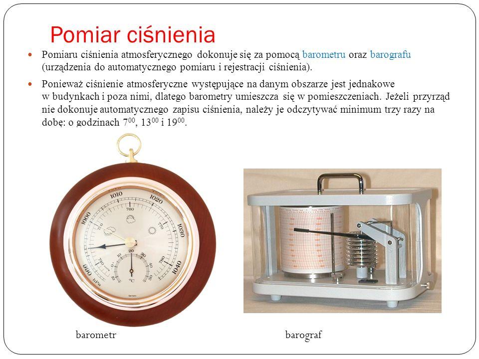 Pomiar ciśnienia Pomiaru ciśnienia atmosferycznego dokonuje się za pomocą barometru oraz barografu (urządzenia do automatycznego pomiaru i rejestracji