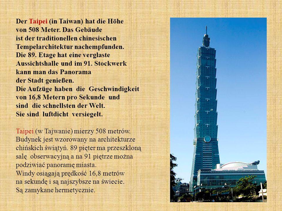 Der Taipei (in Taiwan) hat die Höhe von 508 Meter. Das Gebäude ist der traditionellen chinesischen Tempelarchitektur nachempfunden. Die 89. Etage hat