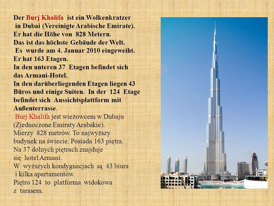 Der Burj Khalifa ist ein Wolkenkratzer in Dubai (Vereinigte Arabische Emirate). Er hat die Höhe von 828 Metern. Das ist das höchste Gebäude der Welt.