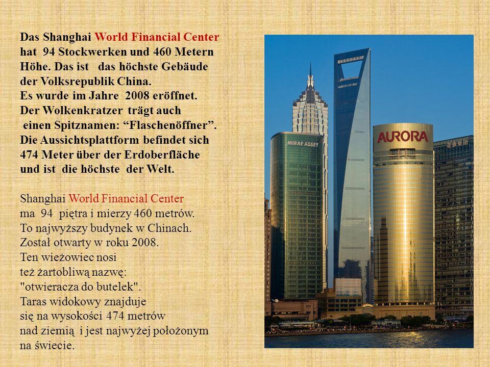 Das Shanghai World Financial Center hat 94 Stockwerken und 460 Metern Höhe. Das ist das höchste Gebäude der Volksrepublik China. Es wurde im Jahre 200