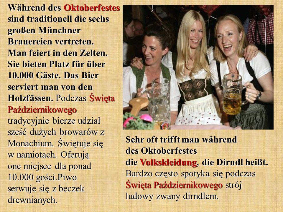 Während des Oktoberfestes sind traditionell die sechs großen Münchner Brauereien vertreten. Man feiert in den Zelten. Sie bieten Platz für über 10.000