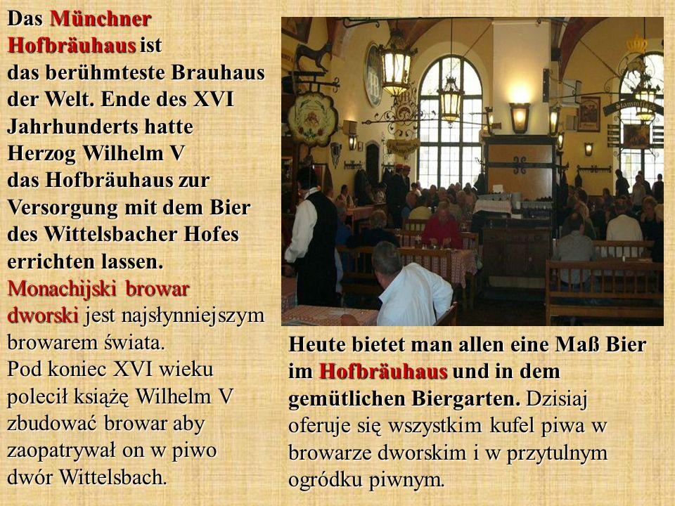 Heute bietet man allen eine Maß Bier im Hofbräuhaus und in dem gemütlichen Biergarten. Dzisiaj oferuje się wszystkim kufel piwa w browarze dworskim i