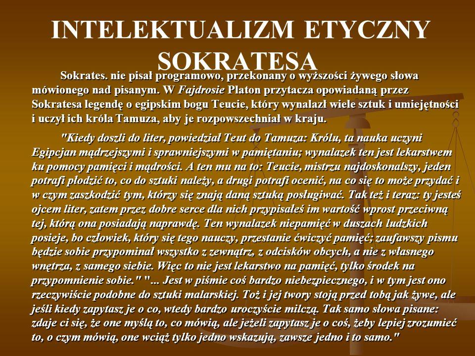 INTELEKTUALIZM ETYCZNY SOKRATESA Sokrates. nie pisał programowo, przekonany o wyższości żywego słowa mówionego nad pisanym. W Fajdrosie Platon przytac
