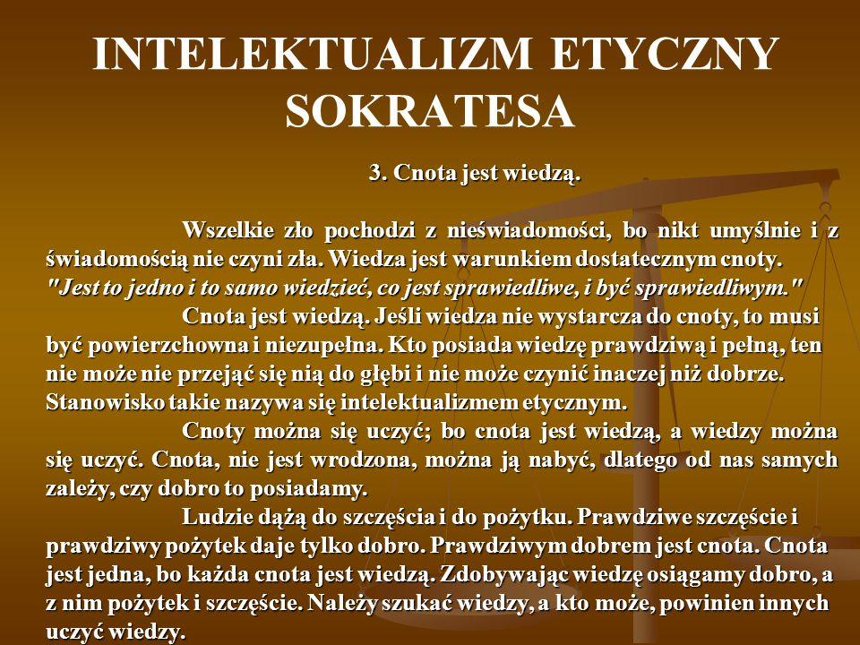 INTELEKTUALIZM ETYCZNY SOKRATESA 3. Cnota jest wiedzą. Wszelkie zło pochodzi z nieświadomości, bo nikt umyślnie i z świadomością nie czyni zła. Wiedza