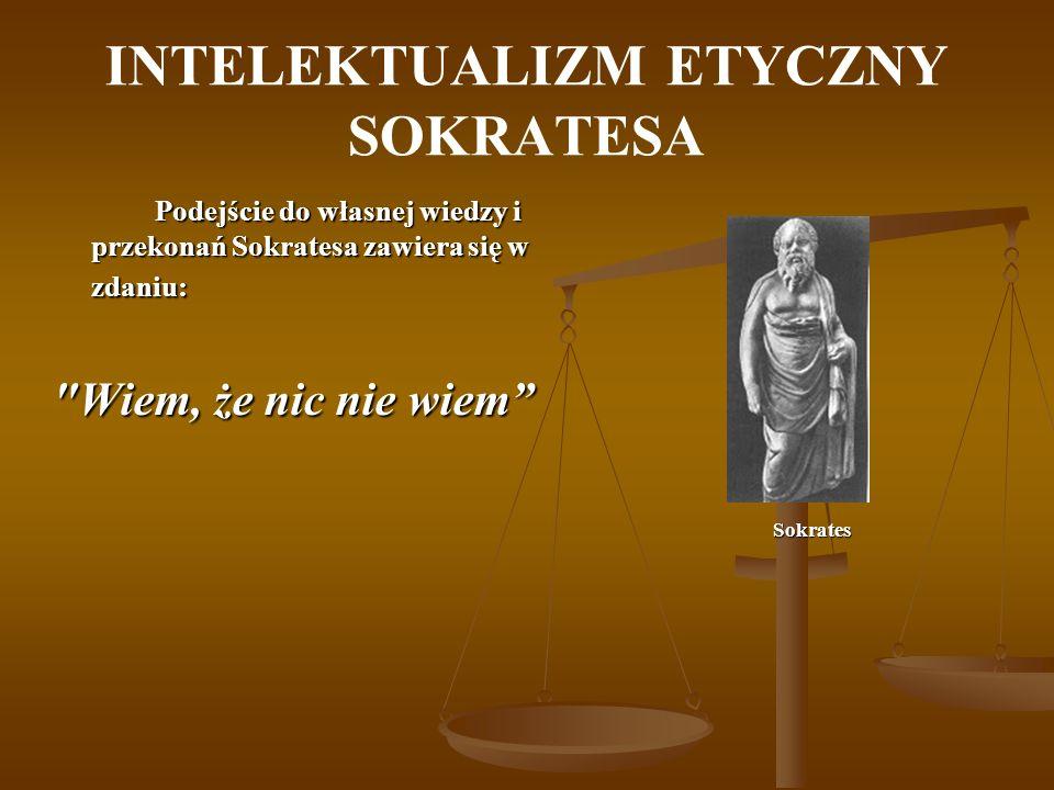 INTELEKTUALIZM ETYCZNY SOKRATESA Podejście do własnej wiedzy i przekonań Sokratesa zawiera się w zdaniu: