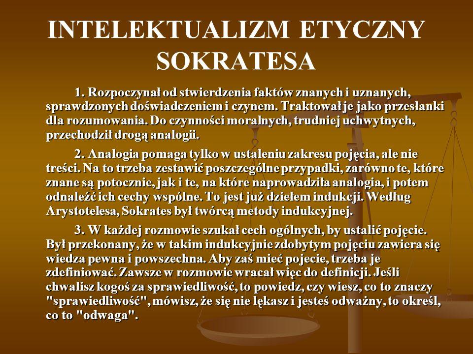 INTELEKTUALIZM ETYCZNY SOKRATESA 1. Rozpoczynał od stwierdzenia faktów znanych i uznanych, sprawdzonych doświadczeniem i czynem. Traktował je jako prz