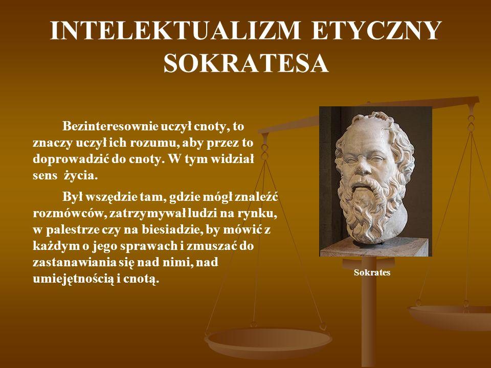 INTELEKTUALIZM ETYCZNY SOKRATESA Bezinteresownie uczył cnoty, to znaczy uczył ich rozumu, aby przez to doprowadzić do cnoty. W tym widział sens życia.