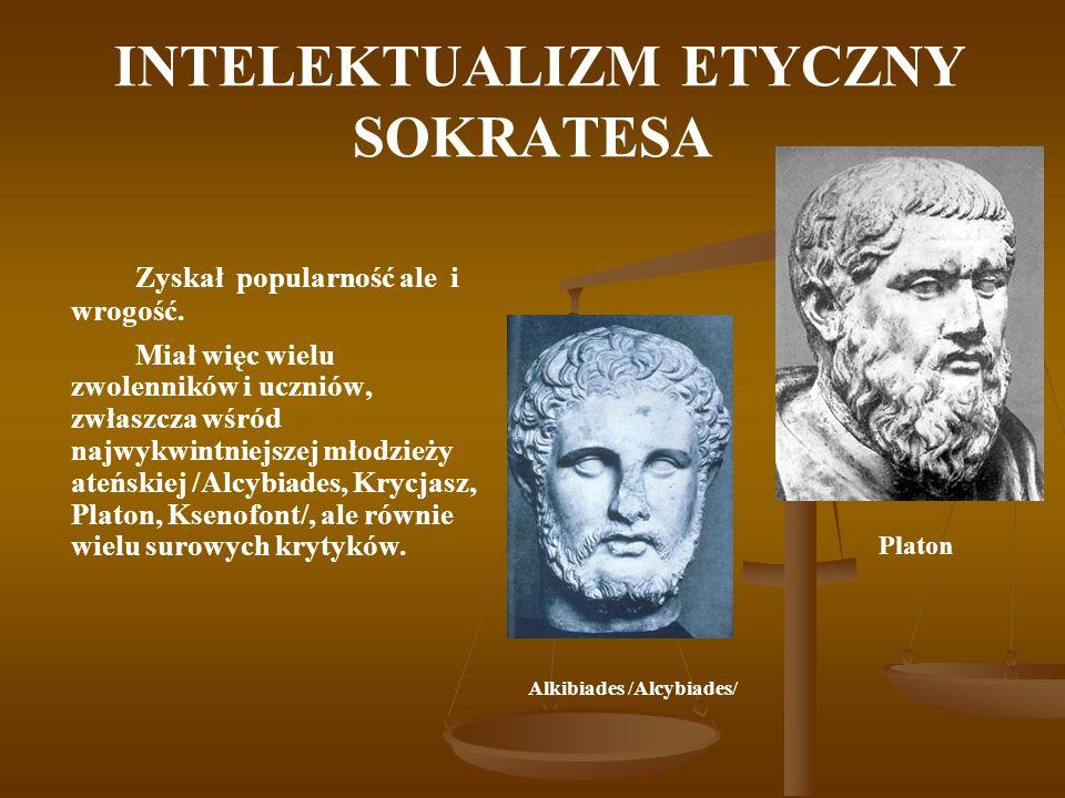INTELEKTUALIZM ETYCZNY SOKRATESA Zyskał popularność ale i wrogość. Miał więc wielu zwolenników i uczniów, zwłaszcza wśród najwykwintniejszej młodzieży