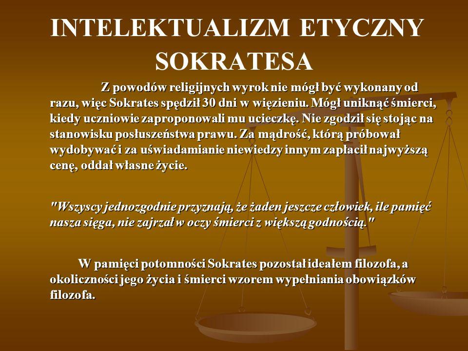 INTELEKTUALIZM ETYCZNY SOKRATESA Z powodów religijnych wyrok nie mógł być wykonany od razu, więc Sokrates spędził 30 dni w więzieniu. Mógł uniknąć śmi