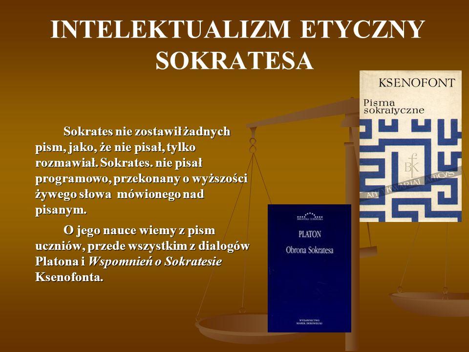 INTELEKTUALIZM ETYCZNY SOKRATESA Sokrates nie zostawił żadnych pism, jako, że nie pisał, tylko rozmawiał. Sokrates. nie pisał programowo, przekonany o