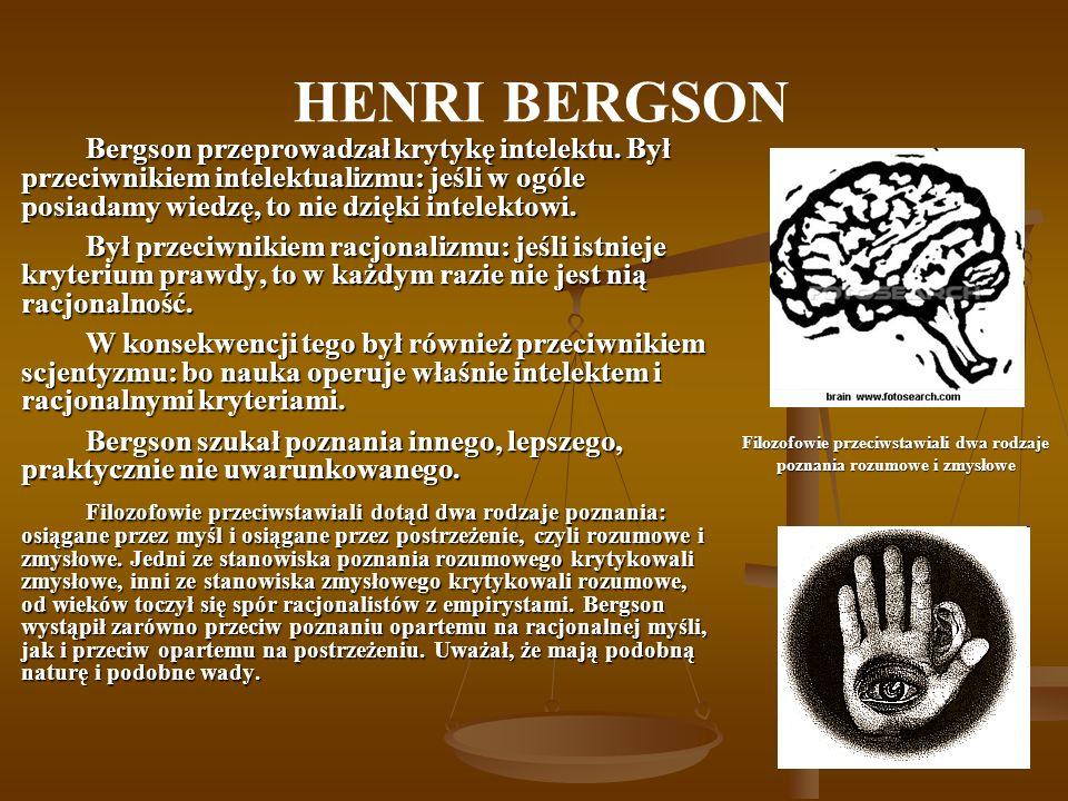 HENRI BERGSON Bergson przeprowadzał krytykę intelektu. Był przeciwnikiem intelektualizmu: jeśli w ogóle posiadamy wiedzę, to nie dzięki intelektowi. B