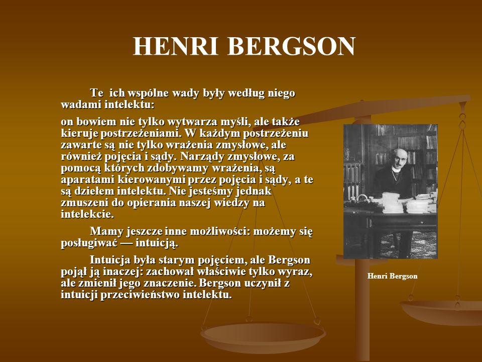 HENRI BERGSON Te ich wspólne wady były według niego wadami intelektu: on bowiem nie tylko wytwarza myśli, ale także kieruje postrzeżeniami. W każdym p