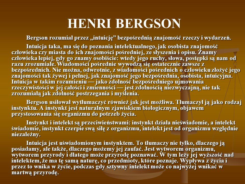 HENRI BERGSON Bergson rozumiał przez intuicję bezpośrednią znajomość rzeczy i wydarzeń. Intuicja taka, ma się do poznania intelektualnego, jak osobist