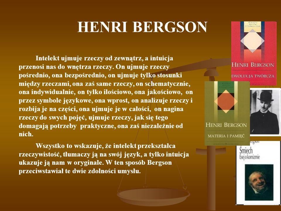 HENRI BERGSON Intelekt ujmuje rzeczy od zewnątrz, a intuicja przenosi nas do wnętrza rzeczy. On ujmuje rzeczy pośrednio, ona bezpośrednio, on ujmuje t