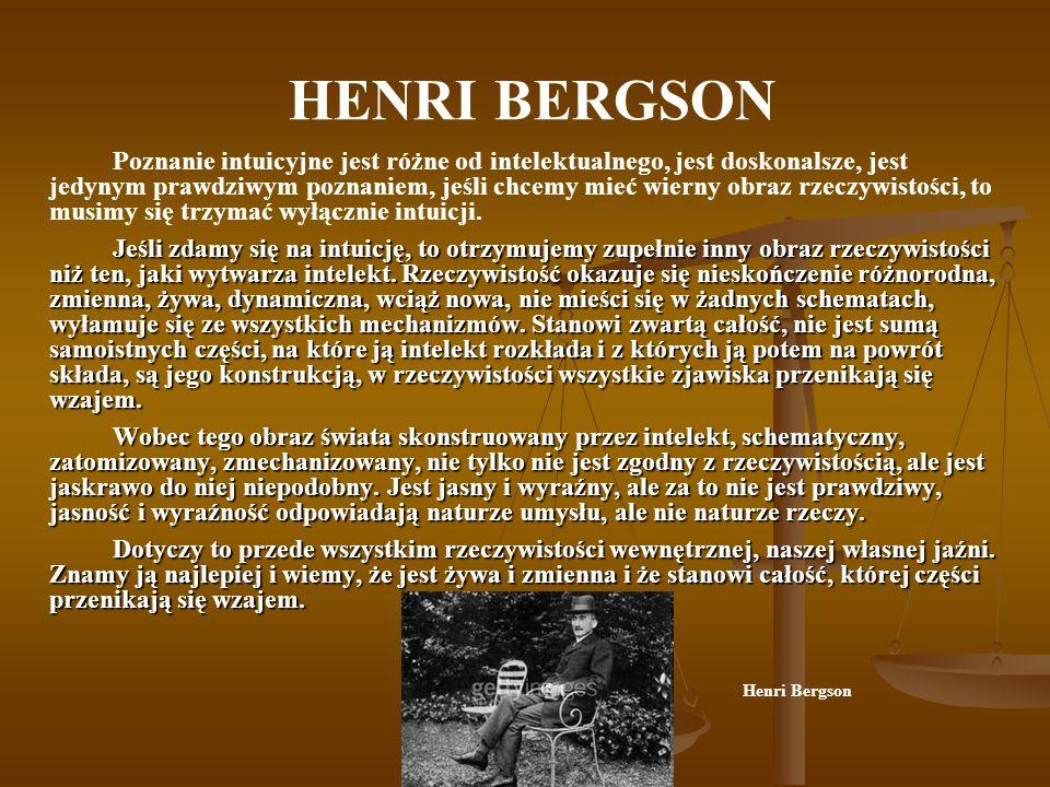 HENRI BERGSON Poznanie intuicyjne jest różne od intelektualnego, jest doskonalsze, jest jedynym prawdziwym poznaniem, jeśli chcemy mieć wierny obraz r