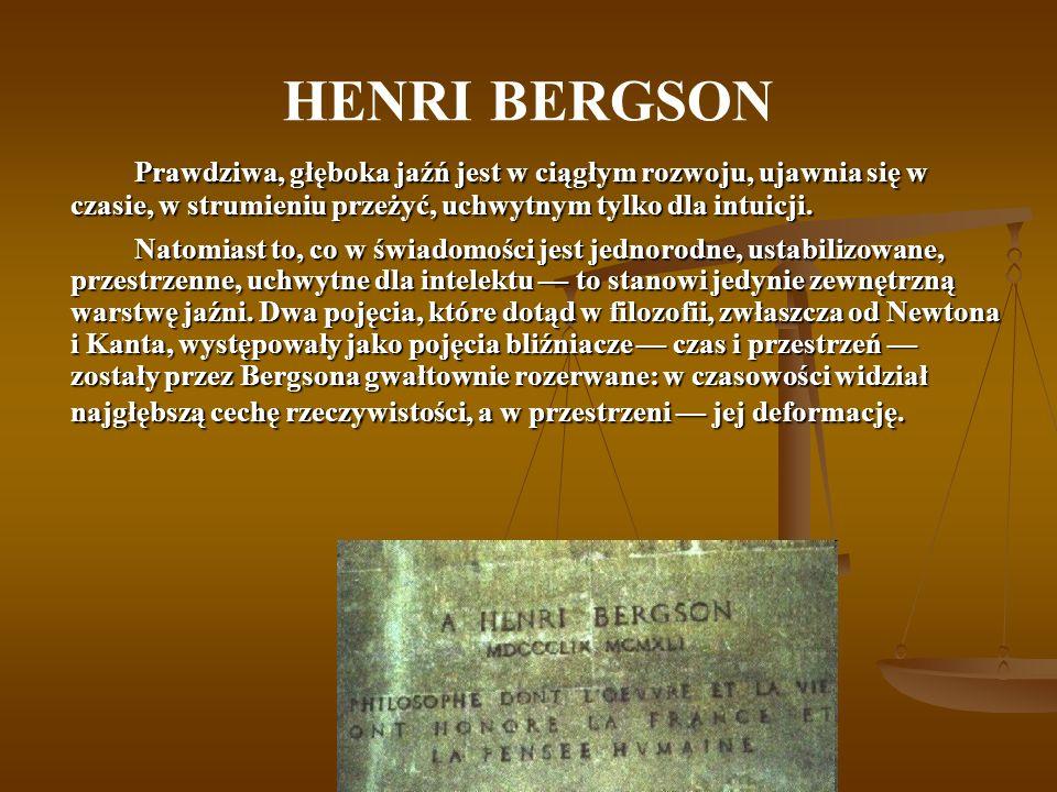 HENRI BERGSON Prawdziwa, głęboka jaźń jest w ciągłym rozwoju, ujawnia się w czasie, w strumieniu przeżyć, uchwytnym tylko dla intuicji. Natomiast to,