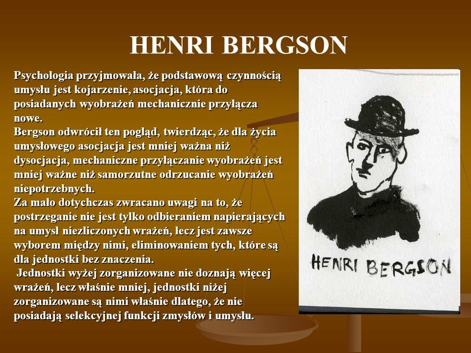 HENRI BERGSON Psychologia przyjmowała, że podstawową czynnością umysłu jest kojarzenie, asocjacja, która do posiadanych wyobrażeń mechanicznie przyłąc