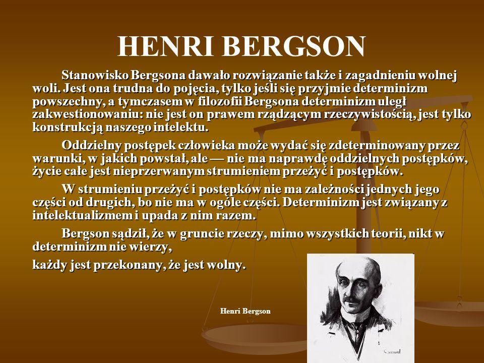 HENRI BERGSON Stanowisko Bergsona dawało rozwiązanie także i zagadnieniu wolnej woli. Jest ona trudna do pojęcia, tylko jeśli się przyjmie determinizm