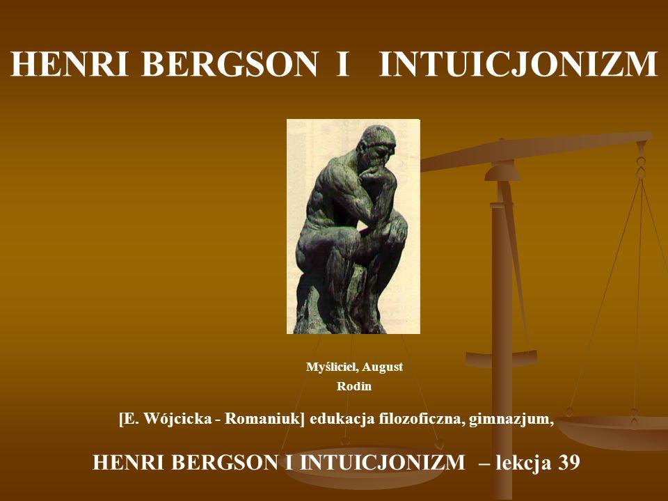 HENRI BERGSON Intelekt ujmuje rzeczy od zewnątrz, a intuicja przenosi nas do wnętrza rzeczy.