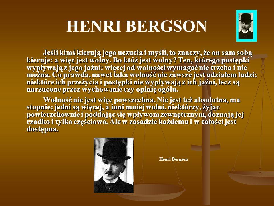 HENRI BERGSON Jeśli kimś kierują jego uczucia i myśli, to znaczy, że on sam sobą kieruje: a więc jest wolny. Bo któż jest wolny? Ten, którego postępki