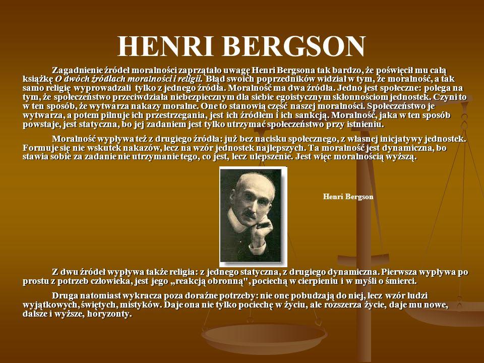 HENRI BERGSON Zagadnienie źródeł moralności zaprzątało uwagę Henri Bergsona tak bardzo, że poświęcił mu całą książkę O dwóch źródłach moralności i rel