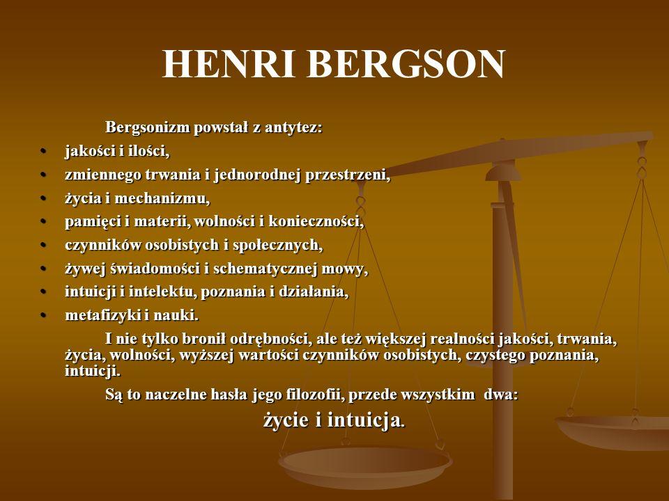 HENRI BERGSON Bergsonizm powstał z antytez: jakości i ilości,jakości i ilości, zmiennego trwania i jednorodnej przestrzeni,zmiennego trwania i jednoro