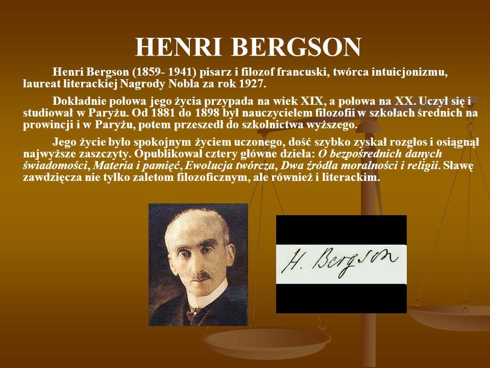 HENRI BERGSON Poznanie intuicyjne jest różne od intelektualnego, jest doskonalsze, jest jedynym prawdziwym poznaniem, jeśli chcemy mieć wierny obraz rzeczywistości, to musimy się trzymać wyłącznie intuicji.