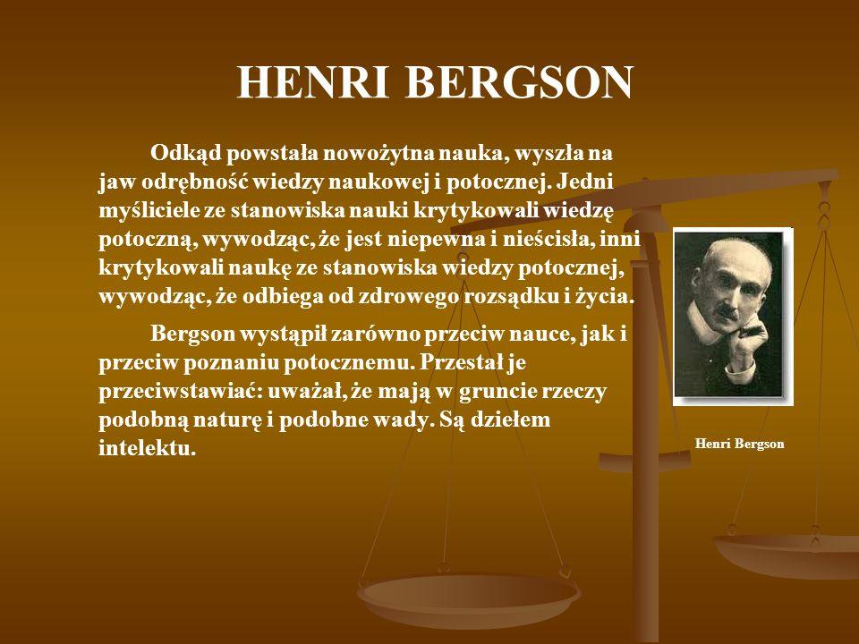 HENRI BERGSON Odkąd powstała nowożytna nauka, wyszła na jaw odrębność wiedzy naukowej i potocznej. Jedni myśliciele ze stanowiska nauki krytykowali wi
