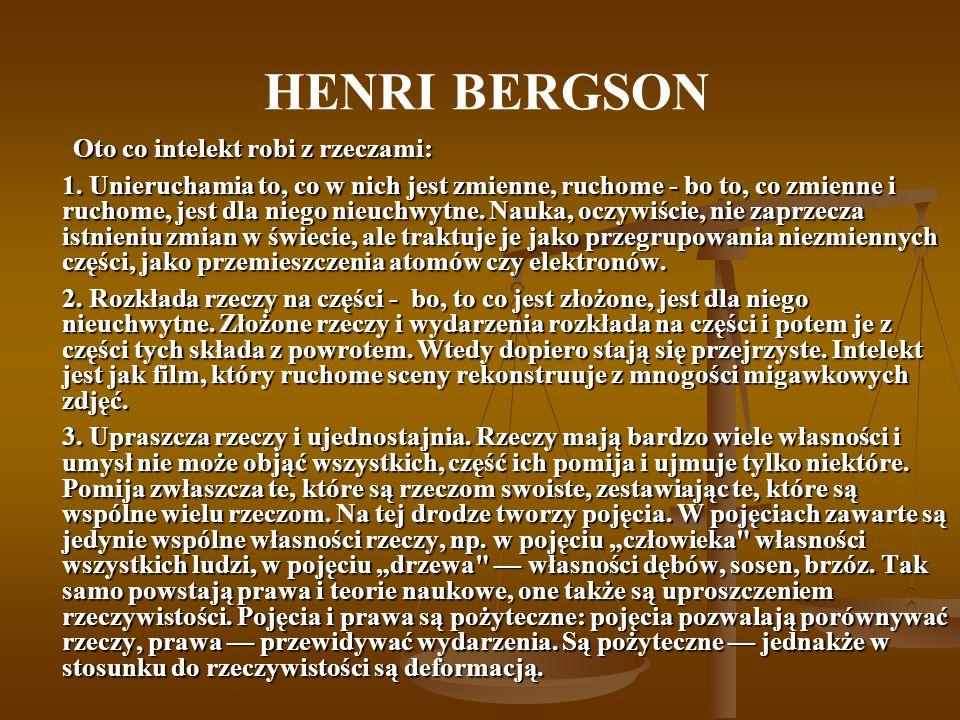 HENRI BERGSON Oto co intelekt robi z rzeczami: 1. Unieruchamia to, co w nich jest zmienne, ruchome - bo to, co zmienne i ruchome, jest dla niego nieuc
