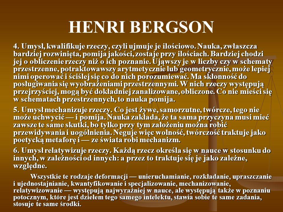 HENRI BERGSON Intelekt nie jest zdolny do poznawania rzeczywistości: jest bowiem sztywny, ma swe stałe formy, gotowe pojęcia i musi ją w tych pojęciach zmieścić.