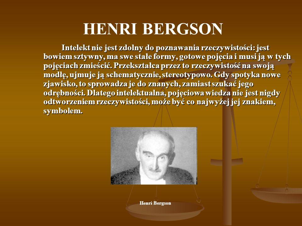 HENRI BERGSON Intelekt nie jest zdolny do poznawania rzeczywistości: jest bowiem sztywny, ma swe stałe formy, gotowe pojęcia i musi ją w tych pojęciac