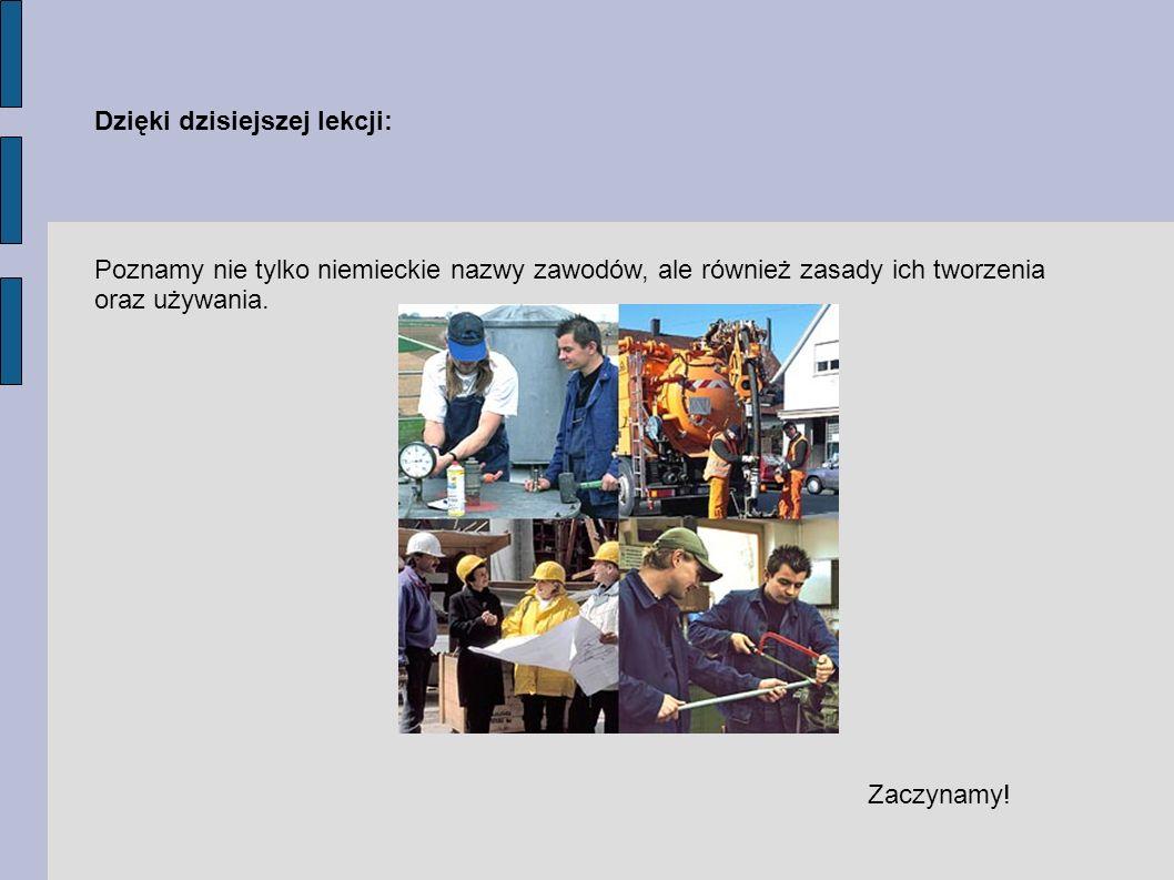 Dzięki dzisiejszej lekcji: Poznamy nie tylko niemieckie nazwy zawodów, ale również zasady ich tworzenia oraz używania.